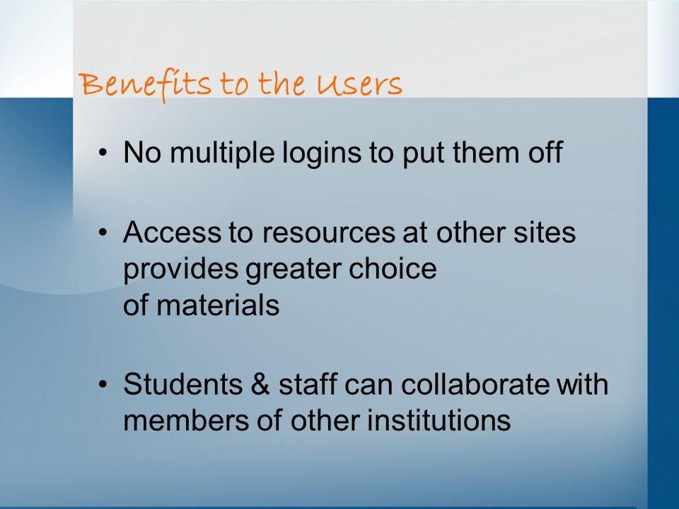 Benefits to the Users No multiple logins to put them off Access to resources at other sites provides greater choice of materials Students & staff can collaborate with members of other institutions