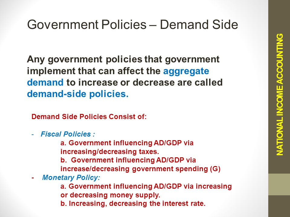 NATIONAL INCOME ACCOUNTING Government Policies – Demand Side Any government policies that government implement that can affect the aggregate demand to increase or decrease are called demand-side policies.