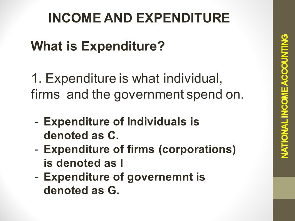NATIONAL INCOME ACCOUNTING INCOME AND EXPENDITURE What is Expenditure.
