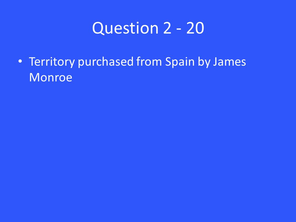 Question 2 - 20 Territory purchased from Spain by James Monroe