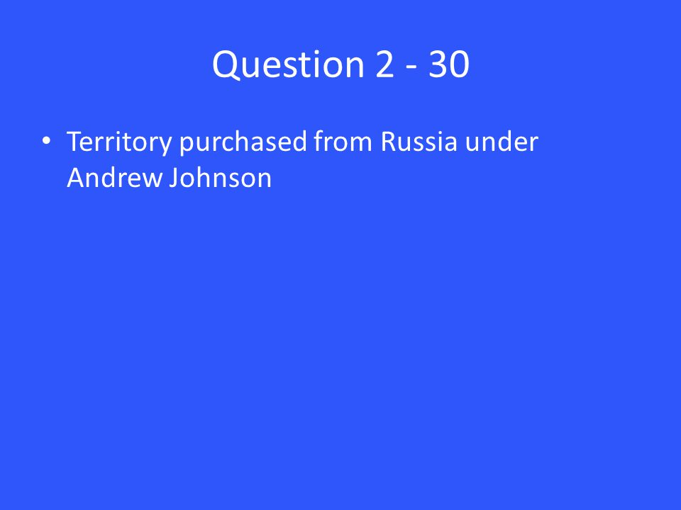 Question 2 - 30 Territory purchased from Russia under Andrew Johnson