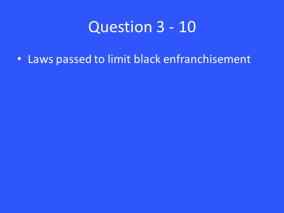 Question 3 - 10 Laws passed to limit black enfranchisement