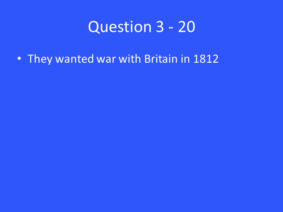 Question 3 - 20 They wanted war with Britain in 1812