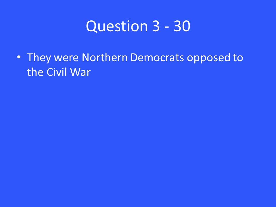 Question 3 - 30 They were Northern Democrats opposed to the Civil War