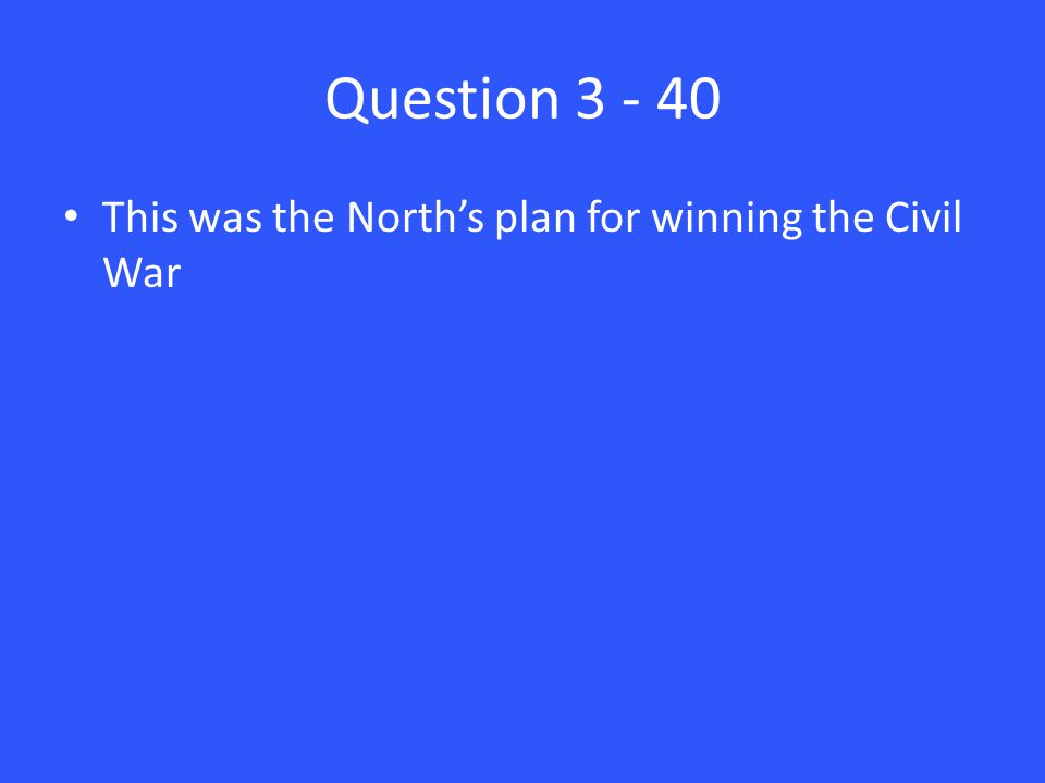 Question 3 - 40 This was the North's plan for winning the Civil War