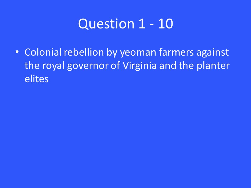 Question 1 - 10 Colonial rebellion by yeoman farmers against the royal governor of Virginia and the planter elites