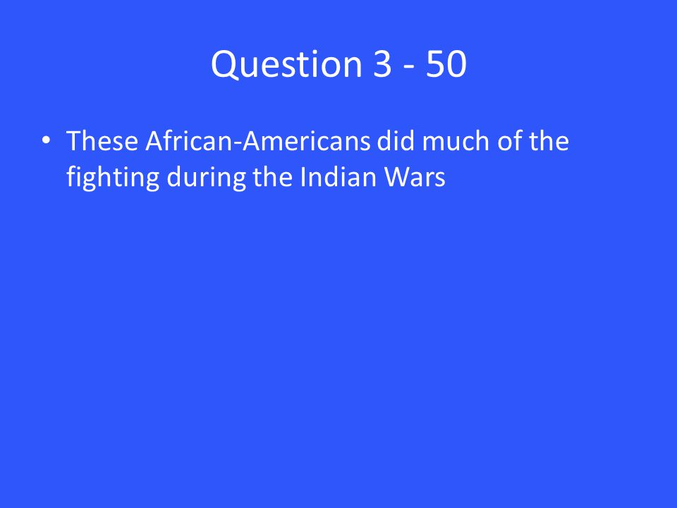 Question 3 - 50 These African-Americans did much of the fighting during the Indian Wars