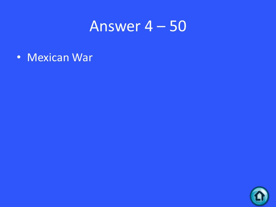 Answer 4 – 50 Mexican War