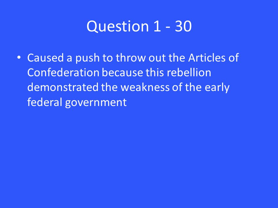 Question 1 - 30 Caused a push to throw out the Articles of Confederation because this rebellion demonstrated the weakness of the early federal government