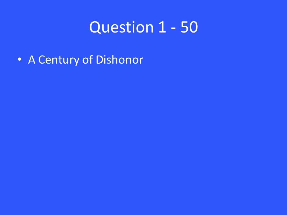 Question 1 - 50 A Century of Dishonor