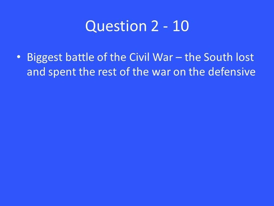 Question 2 - 10 Biggest battle of the Civil War – the South lost and spent the rest of the war on the defensive