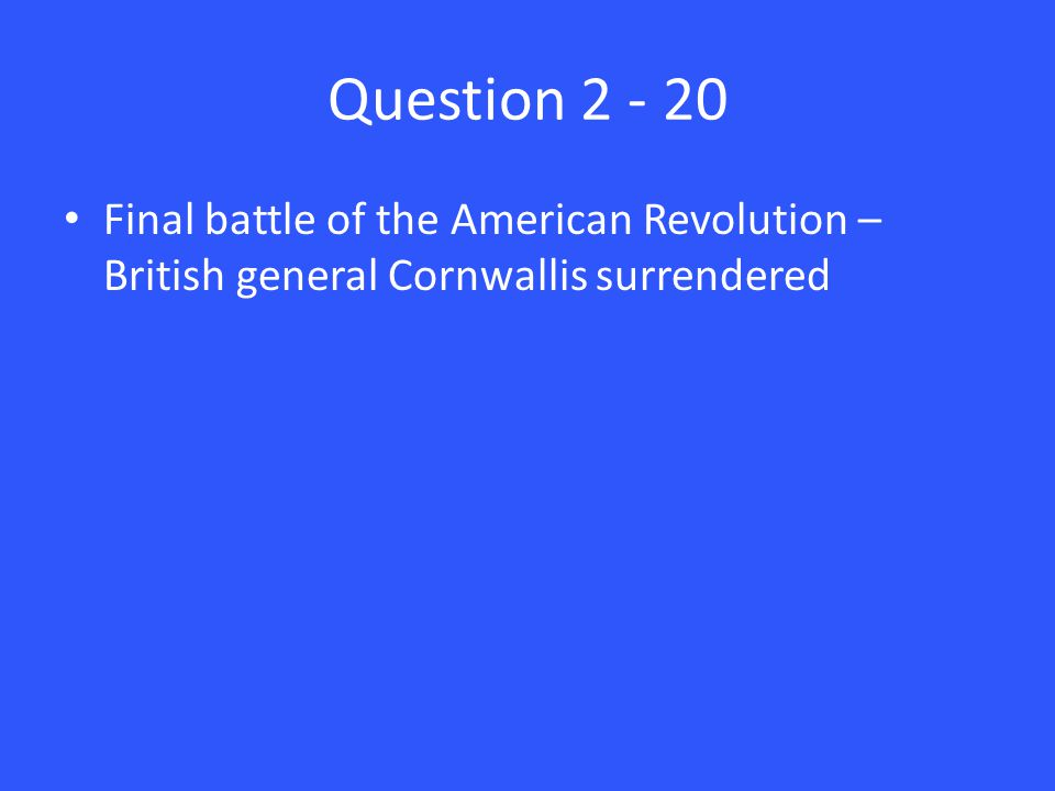 Question 2 - 20 Final battle of the American Revolution – British general Cornwallis surrendered