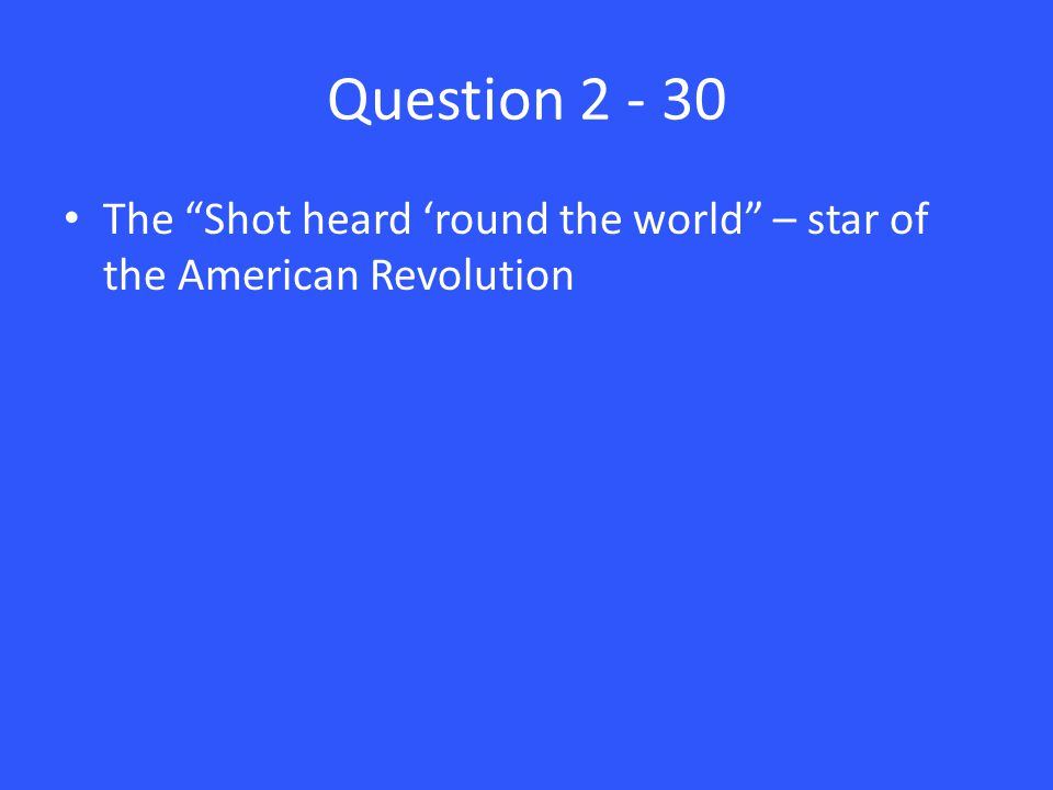 Question 2 - 30 The Shot heard 'round the world – star of the American Revolution