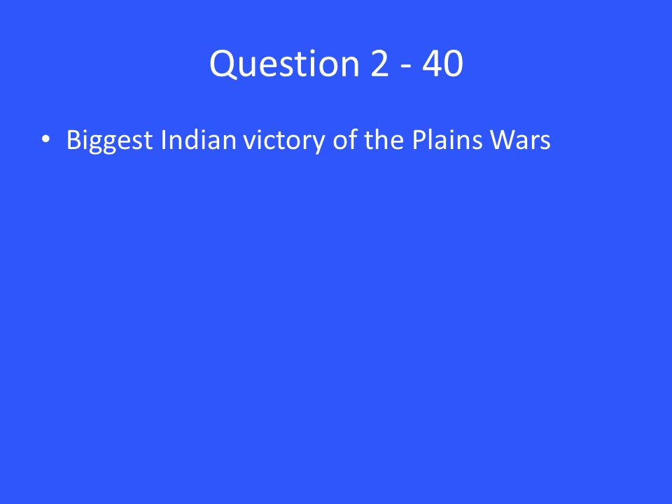 Question 2 - 40 Biggest Indian victory of the Plains Wars