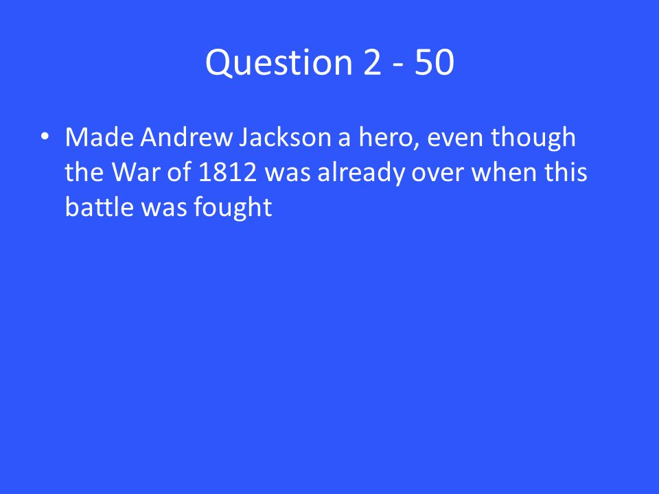Question 2 - 50 Made Andrew Jackson a hero, even though the War of 1812 was already over when this battle was fought