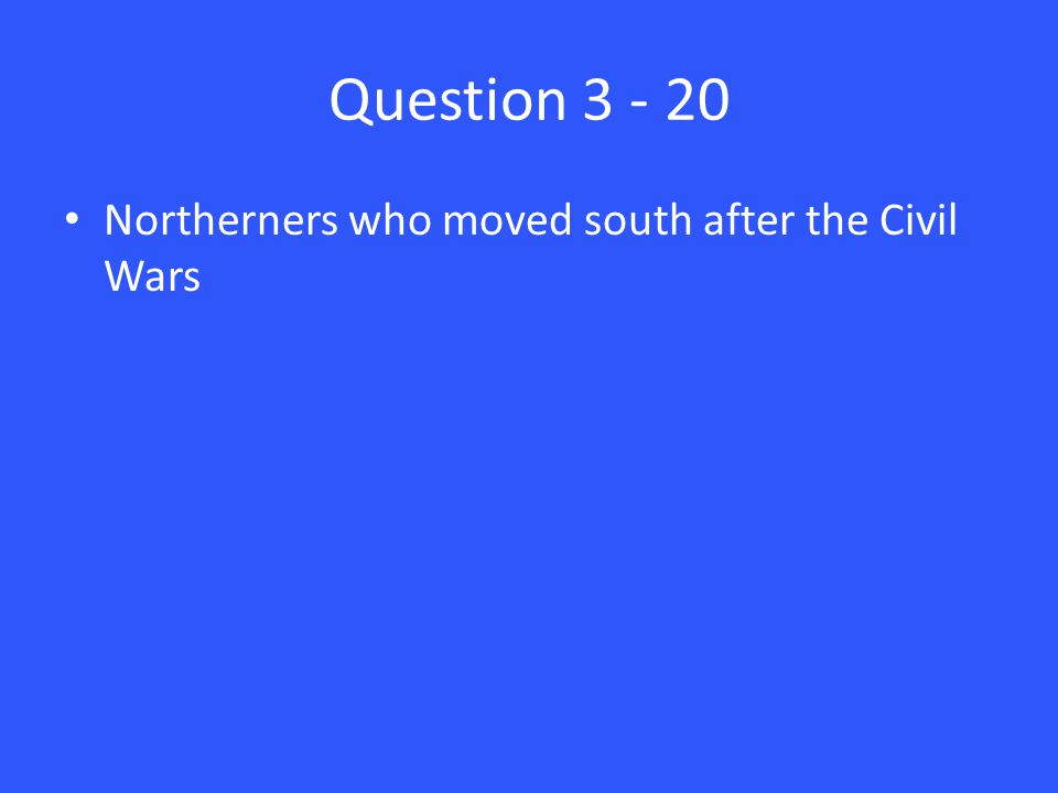 Question 3 - 20 Northerners who moved south after the Civil Wars