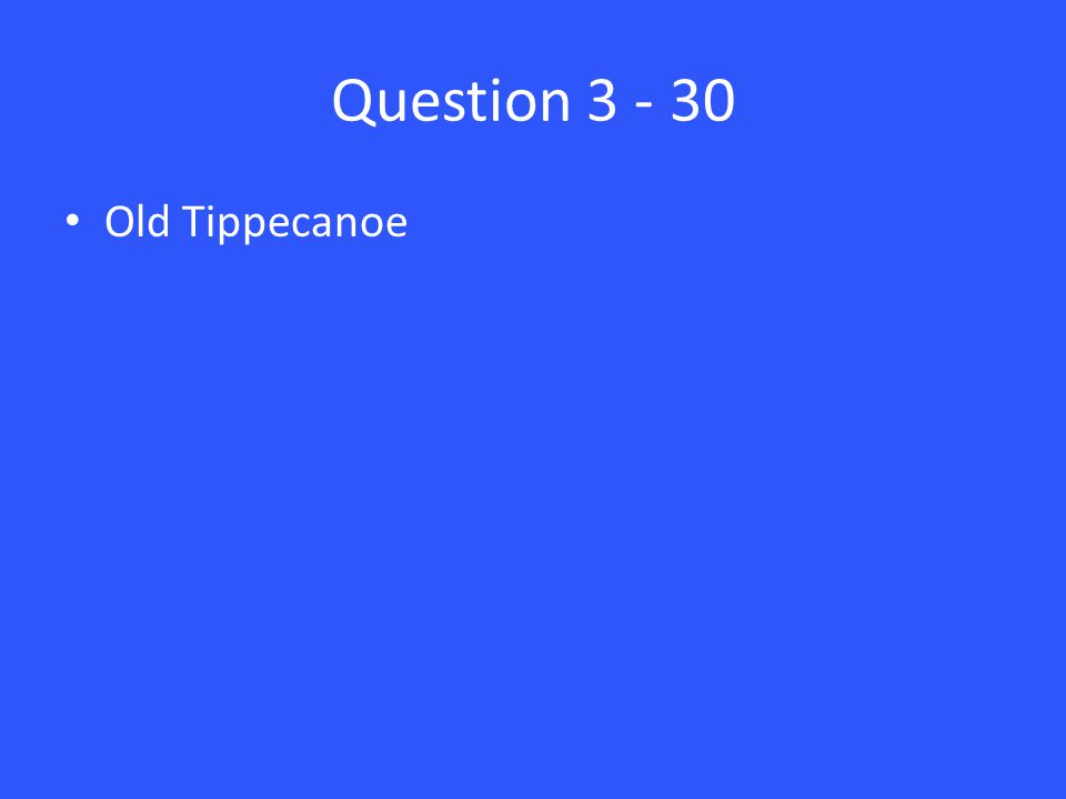 Question 3 - 30 Old Tippecanoe