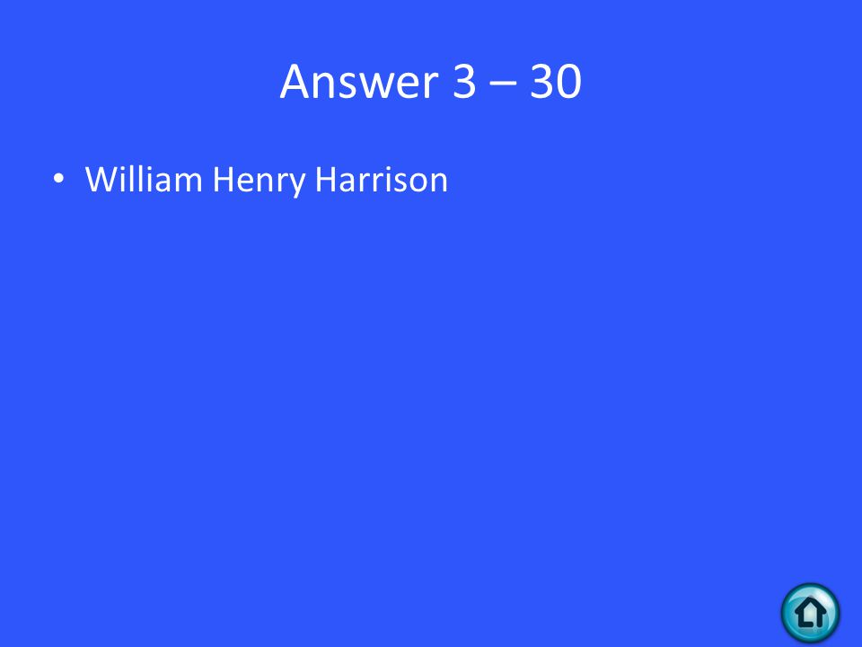 Answer 3 – 30 William Henry Harrison