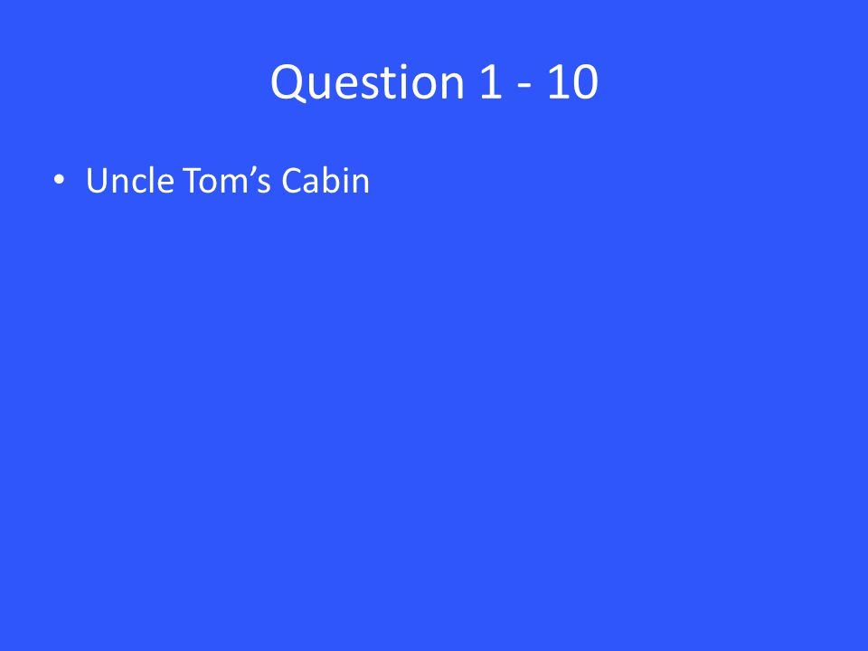 Question 1 - 10 Uncle Tom's Cabin