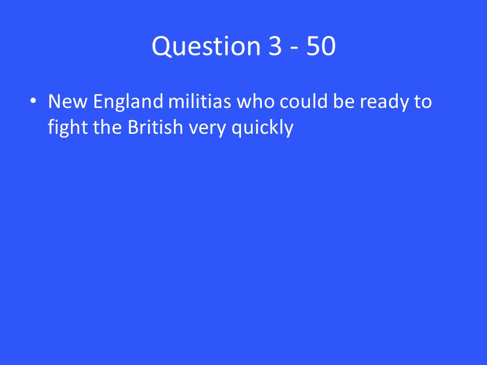 Question 3 - 50 New England militias who could be ready to fight the British very quickly