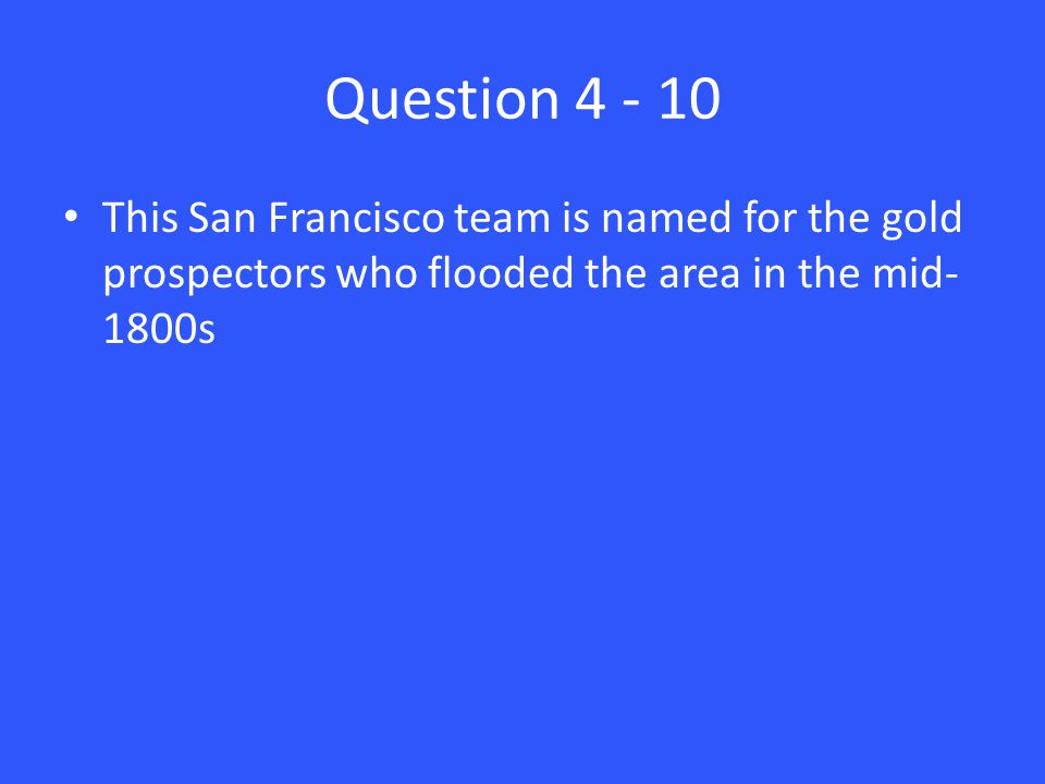 Question 4 - 10 This San Francisco team is named for the gold prospectors who flooded the area in the mid- 1800s