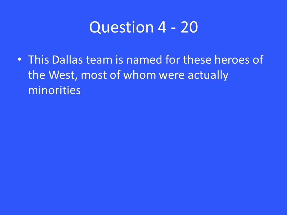 Question 4 - 20 This Dallas team is named for these heroes of the West, most of whom were actually minorities