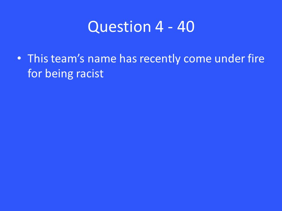 Question 4 - 40 This team's name has recently come under fire for being racist