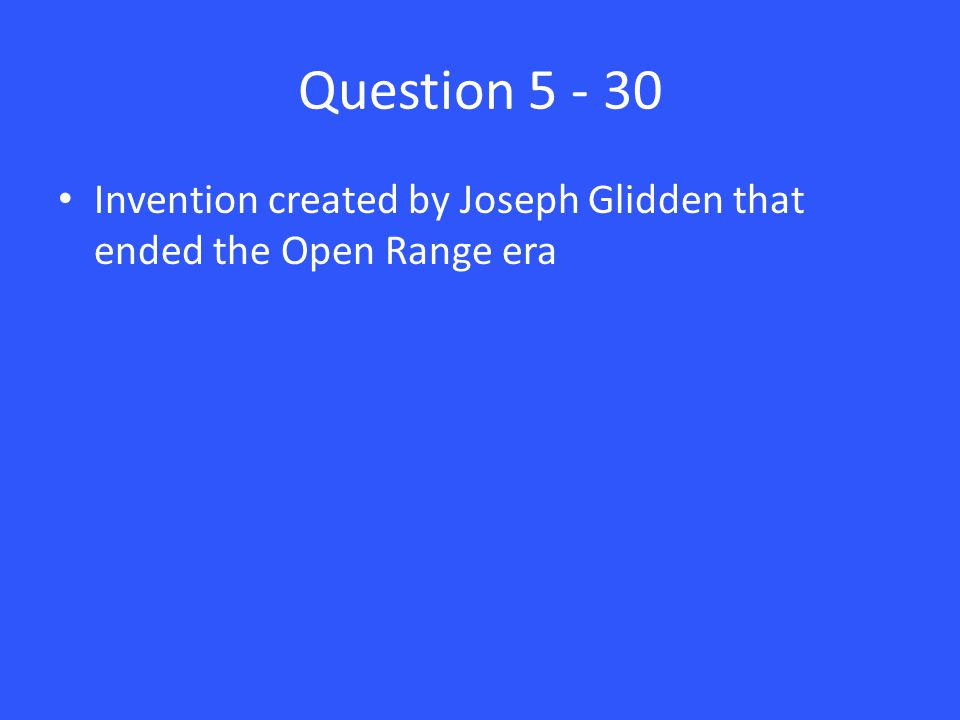 Question 5 - 30 Invention created by Joseph Glidden that ended the Open Range era