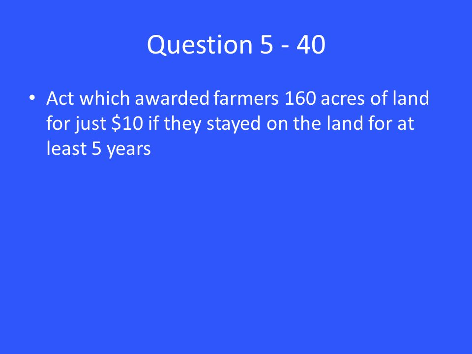 Question 5 - 40 Act which awarded farmers 160 acres of land for just $10 if they stayed on the land for at least 5 years