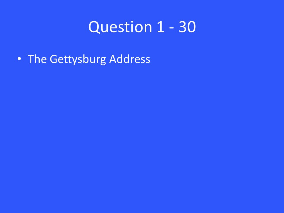 Question 1 - 30 The Gettysburg Address