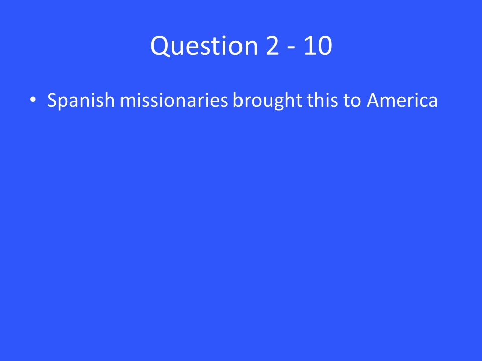 Question 2 - 10 Spanish missionaries brought this to America