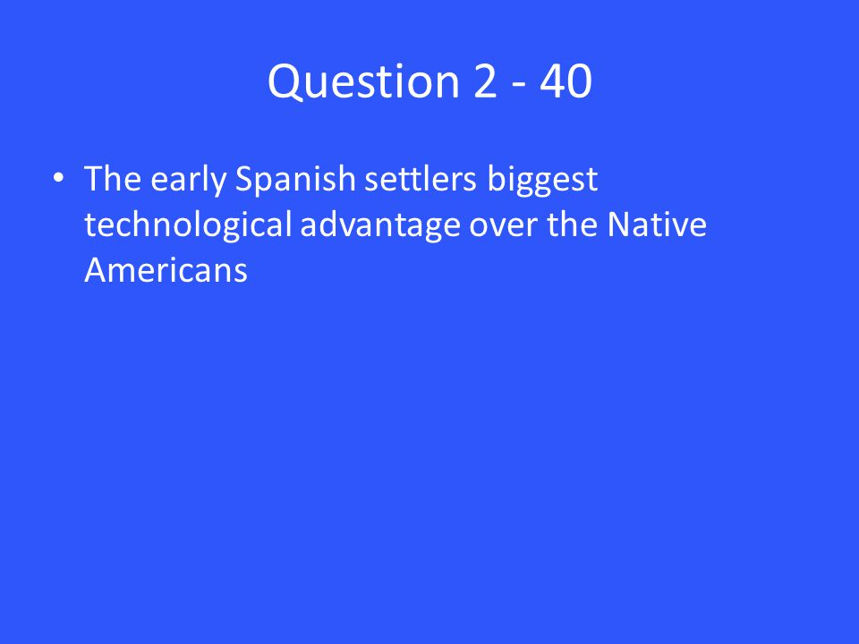 Question 2 - 40 The early Spanish settlers biggest technological advantage over the Native Americans