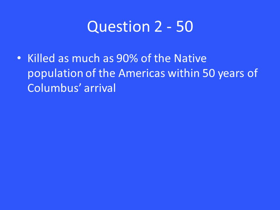 Question 2 - 50 Killed as much as 90% of the Native population of the Americas within 50 years of Columbus' arrival