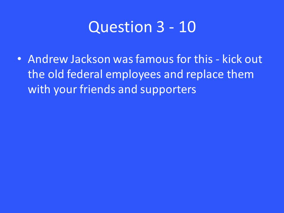 Question 3 - 10 Andrew Jackson was famous for this - kick out the old federal employees and replace them with your friends and supporters