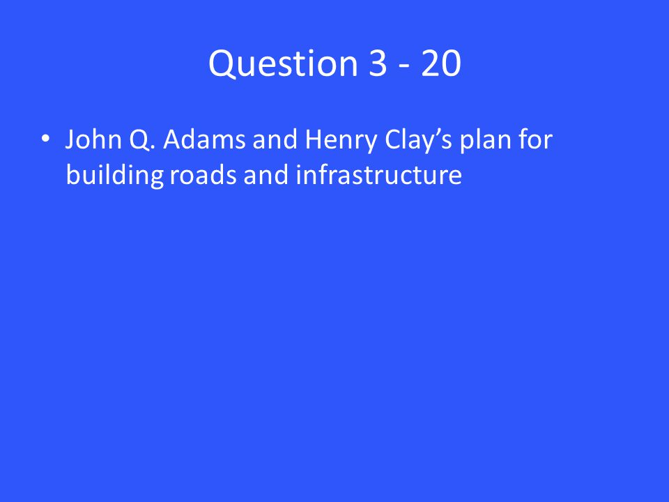Question 3 - 20 John Q. Adams and Henry Clay's plan for building roads and infrastructure