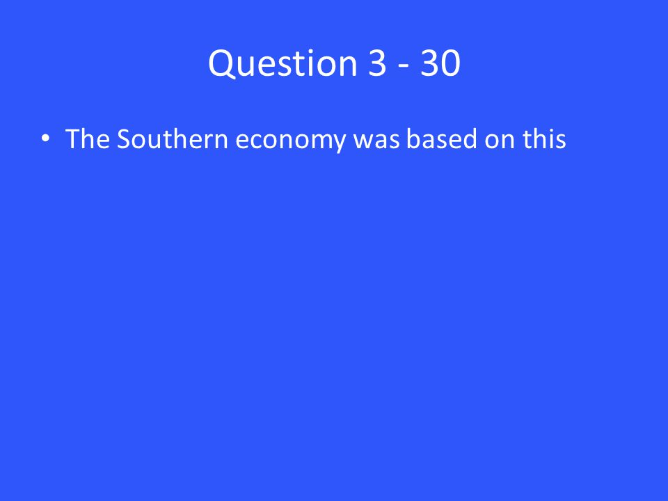 Question 3 - 30 The Southern economy was based on this