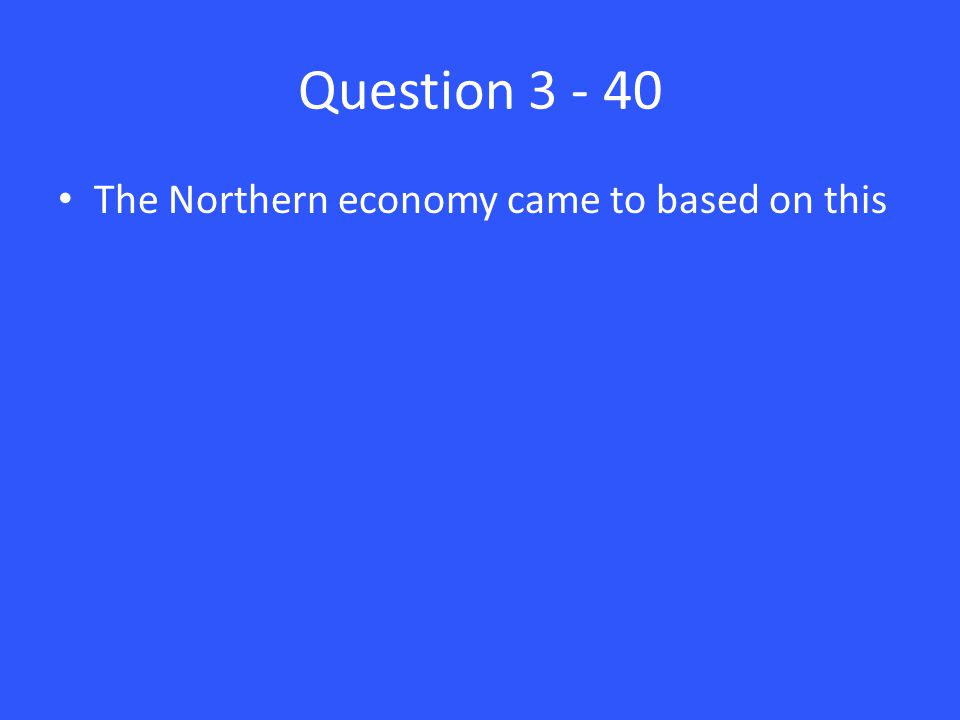 Question 3 - 40 The Northern economy came to based on this