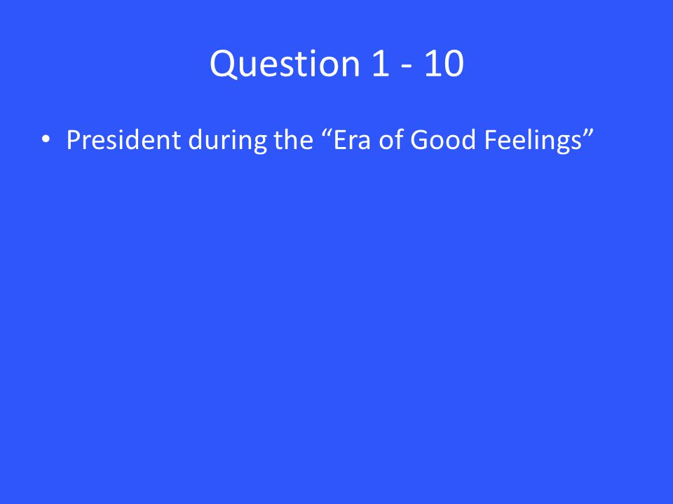 Question 1 - 10 President during the Era of Good Feelings