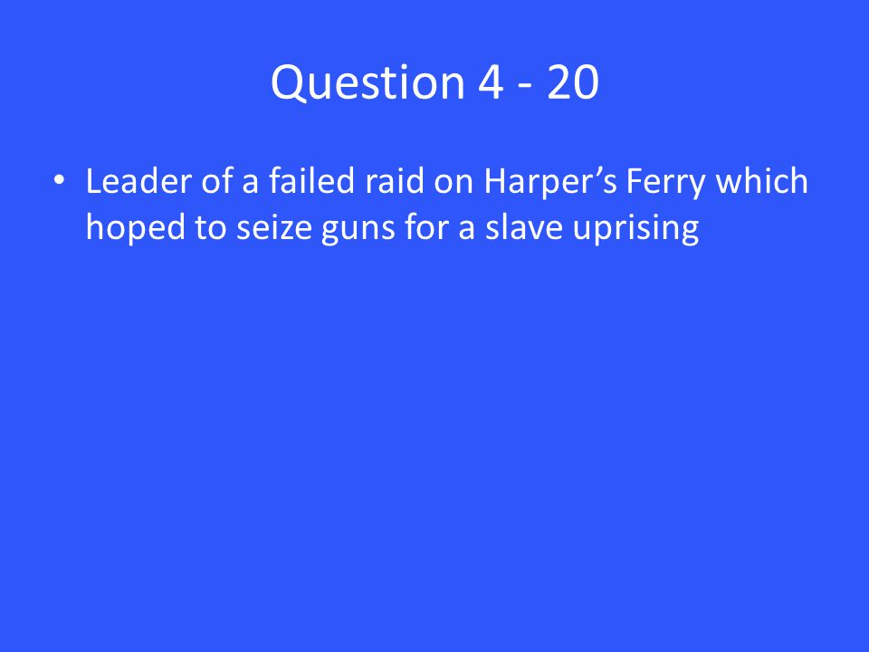 Question 4 - 20 Leader of a failed raid on Harper's Ferry which hoped to seize guns for a slave uprising