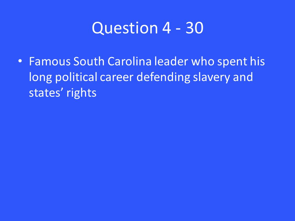 Question 4 - 30 Famous South Carolina leader who spent his long political career defending slavery and states' rights
