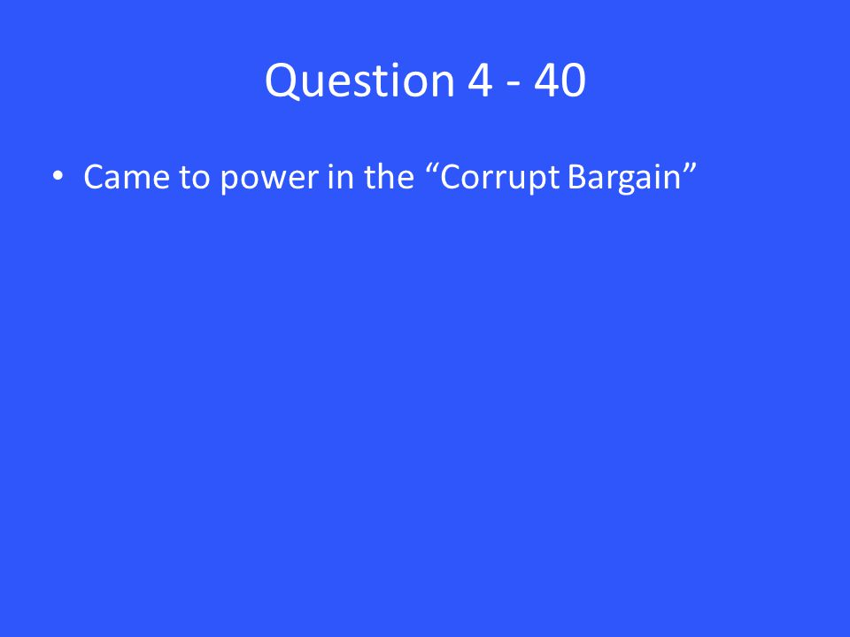 Question 4 - 40 Came to power in the Corrupt Bargain