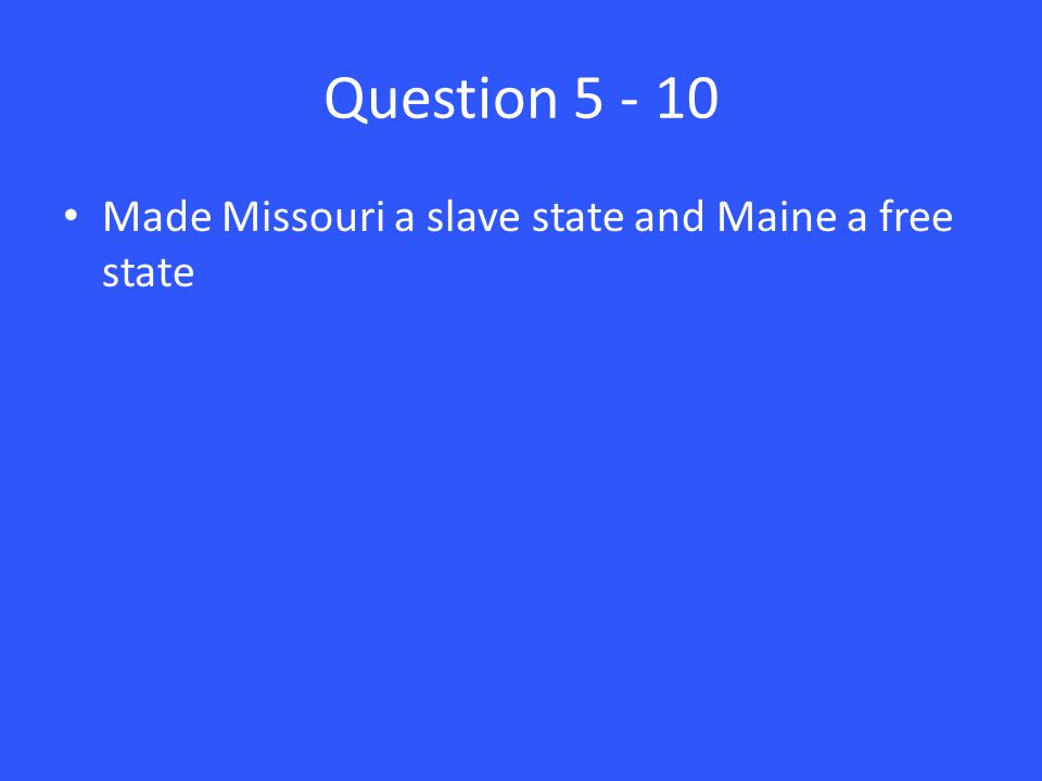 Question 5 - 10 Made Missouri a slave state and Maine a free state