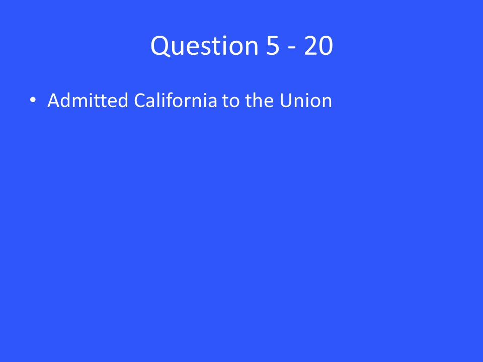 Question 5 - 20 Admitted California to the Union