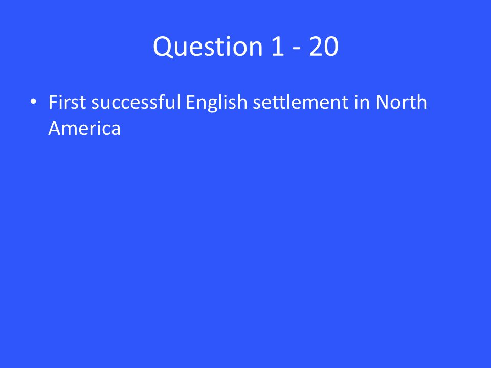 Question 1 - 20 First successful English settlement in North America