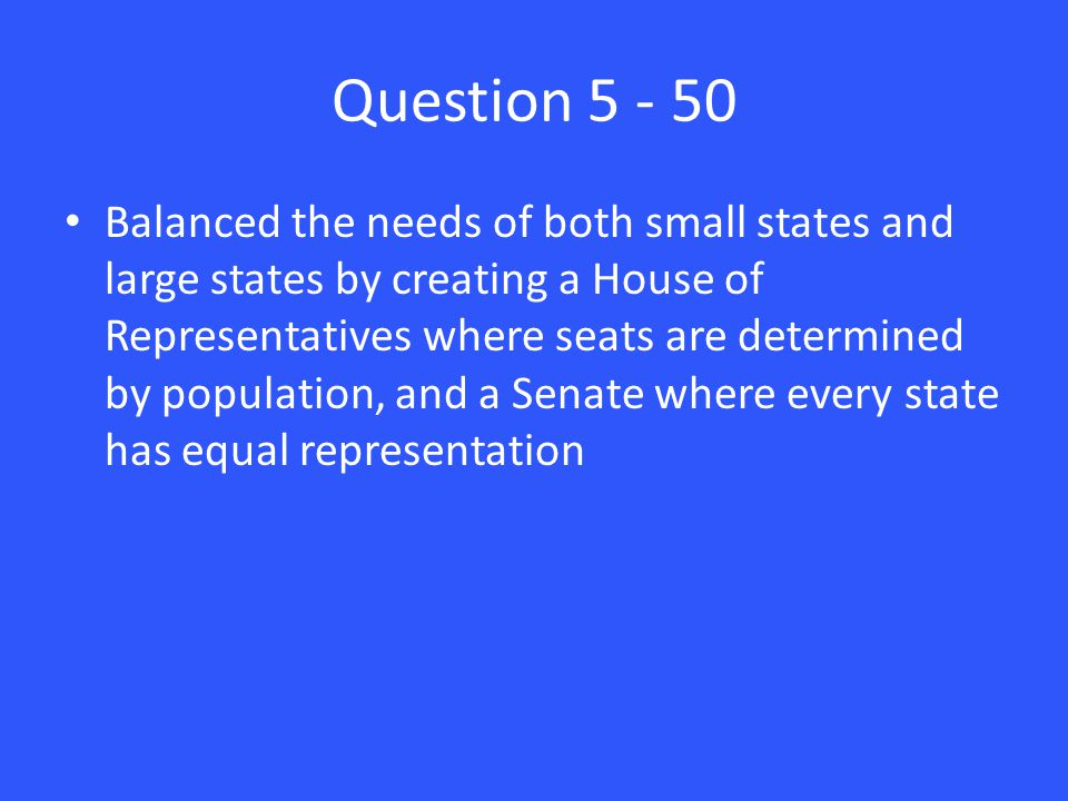 Question 5 - 50 Balanced the needs of both small states and large states by creating a House of Representatives where seats are determined by population, and a Senate where every state has equal representation