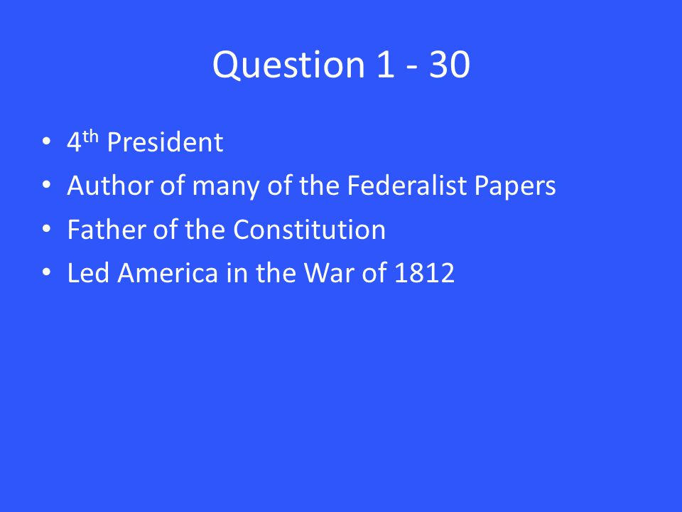 Question 1 - 30 4 th President Author of many of the Federalist Papers Father of the Constitution Led America in the War of 1812