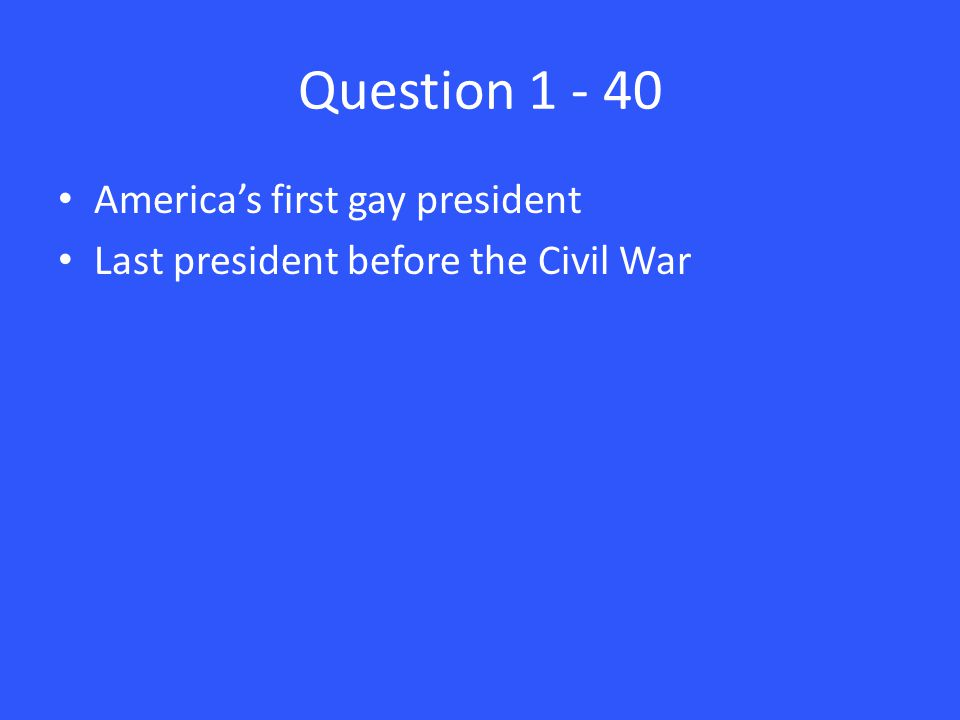 Question 1 - 40 America's first gay president Last president before the Civil War