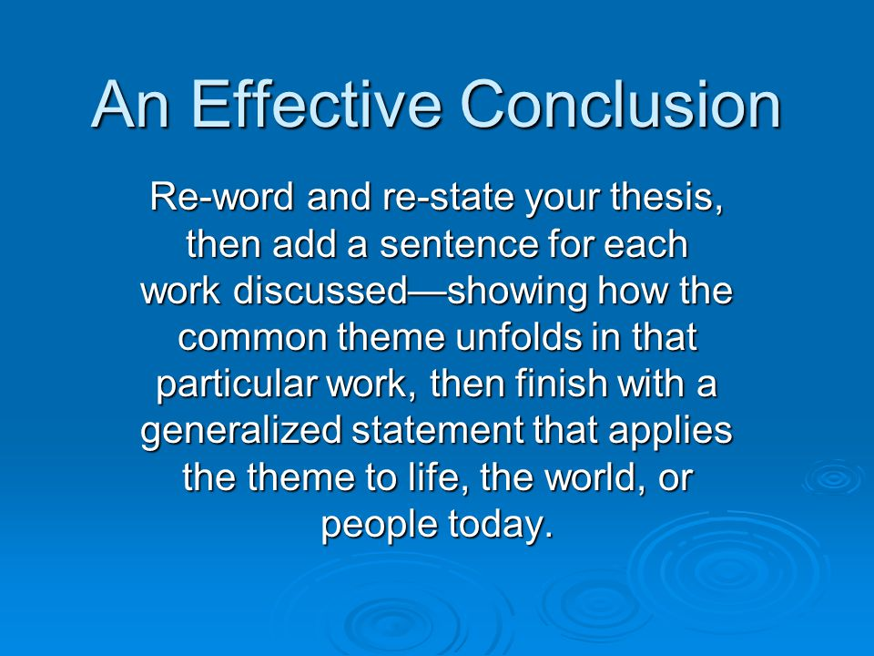 An Effective Conclusion Re-word and re-state your thesis, then add a sentence for each work discussed—showing how the common theme unfolds in that particular work, then finish with a generalized statement that applies the theme to life, the world, or people today.