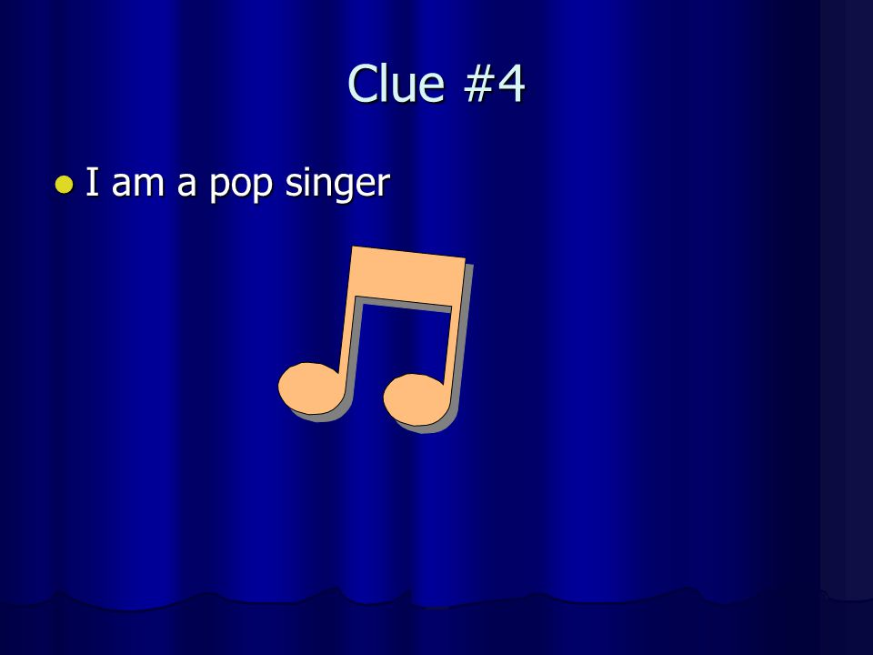 Clue #4 I am a pop singer I am a pop singer