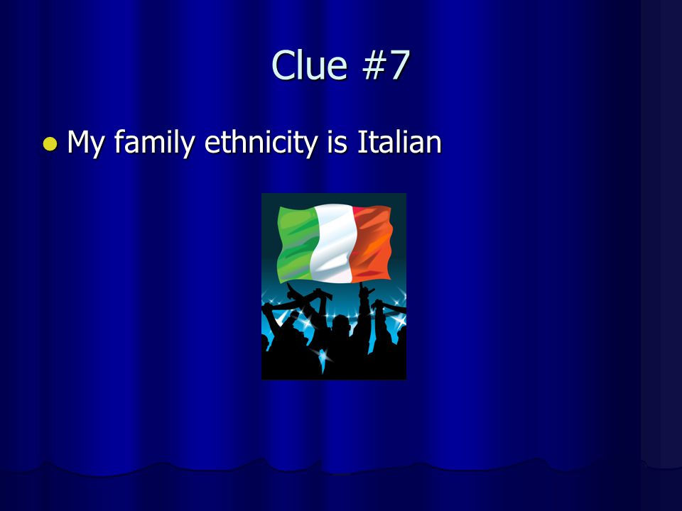 Clue #7 My family ethnicity is Italian My family ethnicity is Italian